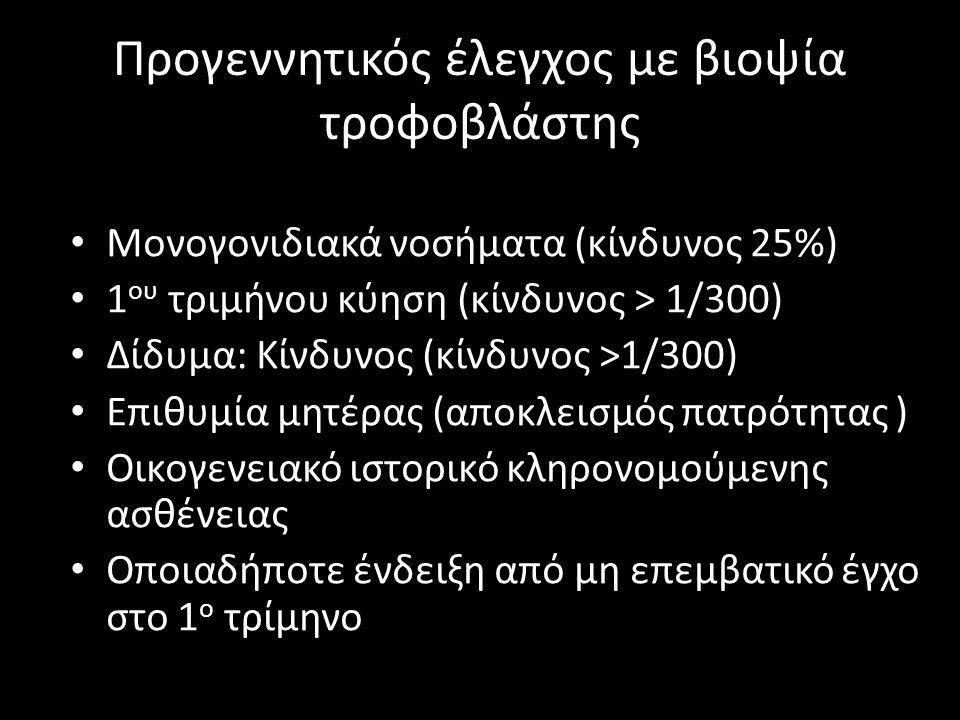 Προγεννητικός έλεγχος με βιοψία τροφοβλάστης • Μονογονιδιακά νοσήματα (κίνδυνος 25%) • 1 ου τριμήνου κύηση (κίνδυνος > 1/300) • Δίδυμα: Κίνδυνος (κίνδ