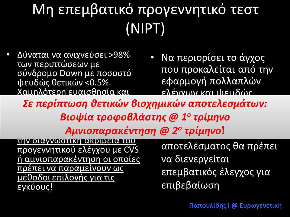 Αυχενική διαφάνεια+free β hCG, PAPP-A + υπερηχογράφημα ΙΙ • 51/ 14934 (3.4 0 / 00 ) έμβρυα με σύνδρομο Down • 825/14934 (5.5%) αμνιοπαρακεντήσεις • 46/51 (90.2%) Down διαγνώστηκαν προγεννητικά • 41/46 (89.1%) Down βρέθηκαν στο 1 ο τρίμηνο (αυχενική διαφάνεια +free β-hCG+PAPP-A) • 5/46 (10.86%) Down διαγνώστηκαν στο 2 ο τρίμηνο (υπερηχογράφημα ΙΙ επιπέδου +αυχενική πτυχή) Rozenberg P, et al: Am J Ob Gyn, 2006 n=14934