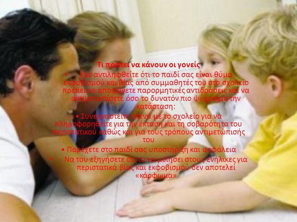 Τι πρέπει να κάνουν οι γονείς •Ε•Εάν αντιληφθείτε ότι το παιδί σας είναι θύμα εκφοβισμού και βίας από συμμαθητές του στο σχολείο πρέπει να αποφύγετε παρορμητικές αντιδράσεις και να αντιμετωπίσετε όσο το δυνατόν πιο ψύχραιμα την κατάσταση: • Συνεργαστείτε στενά με το σχολείο για να πληροφορηθείτε για την έκταση και τη σοβαρότητα του περιστατικού καθώς και για τους τρόπους αντιμετώπισής του • Παρέχετε στο παιδί σας υποστήριξη και ασφάλεια •Ν•Να του εξηγήσετε ότι το να μιλήσει στους ενήλικες για περιστατικά βίας και εκφοβισμού δεν αποτελεί «κάρφωμα»