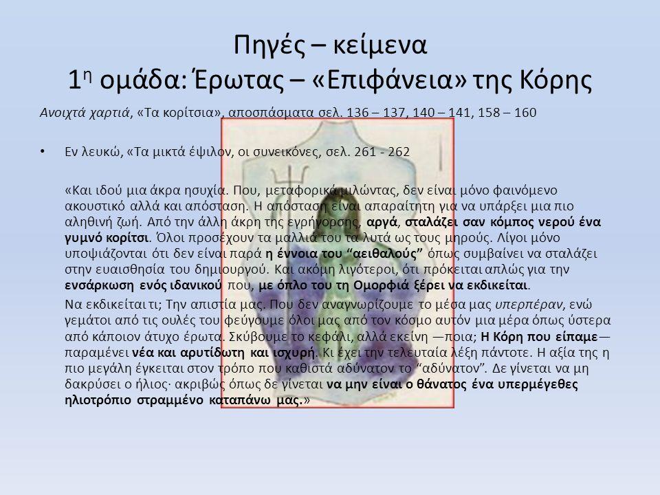 Πηγές – κείμενα 1 η ομάδα: Έρωτας – «Επιφάνεια» της Κόρης Ανοιχτά χαρτιά, «Τα κορίτσια», αποσπάσματα σελ. 136 – 137, 140 – 141, 158 – 160 • Εν λευκώ,