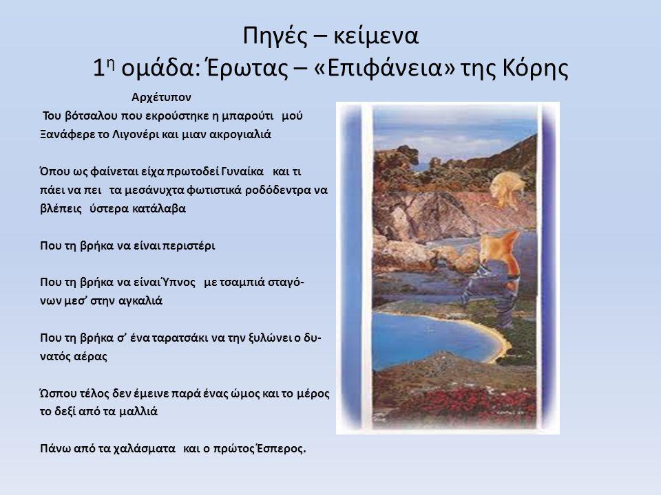Πηγές – κείμενα 1 η ομάδα: Έρωτας – «Επιφάνεια» της Κόρης Αρχέτυπον Του βότσαλου που εκρούστηκε η μπαρούτι μού Ξανάφερε το Λιγονέρι και μιαν ακρογιαλι