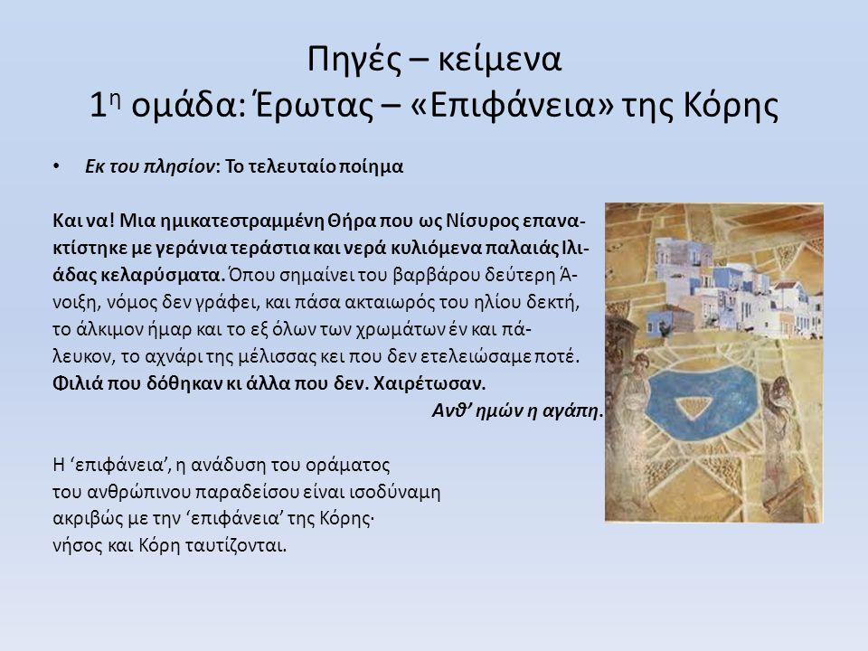 Πηγές – κείμενα 1 η ομάδα: Έρωτας – «Επιφάνεια» της Κόρης • Εκ του πλησίον: Το τελευταίο ποίημα Και να! Μια ημικατεστραμμένη Θήρα που ως Νίσυρος επανα