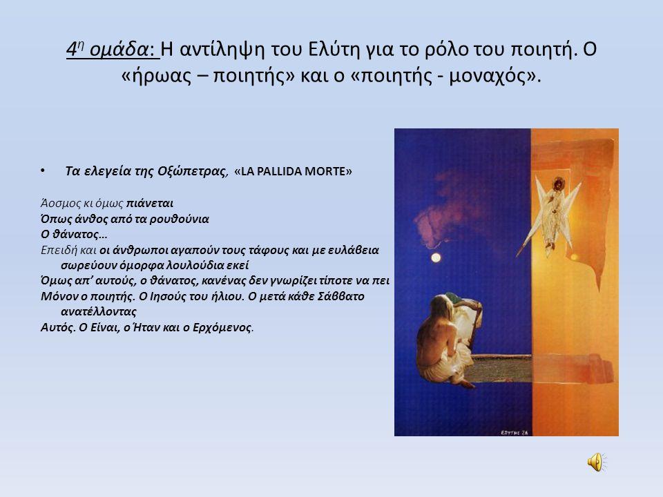 4 η ομάδα: Η αντίληψη του Ελύτη για το ρόλο του ποιητή. Ο «ήρωας – ποιητής» και ο «ποιητής - μοναχός». • Τα ελεγεία της Οξώπετρας, «LA PALLIDA MORTE»