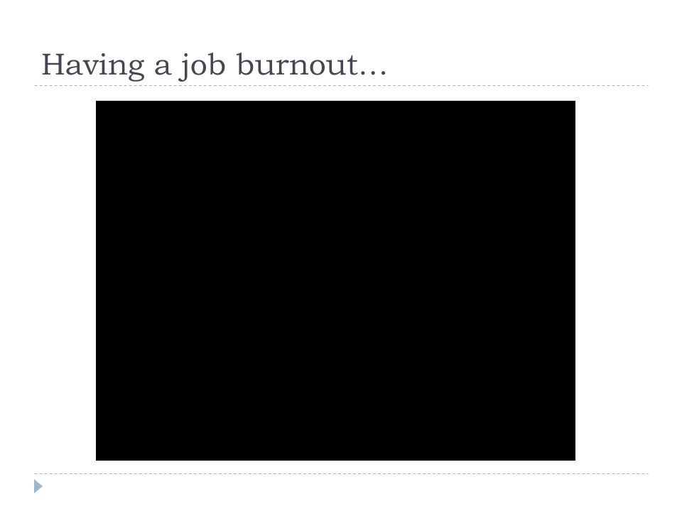 Having a job burnout…