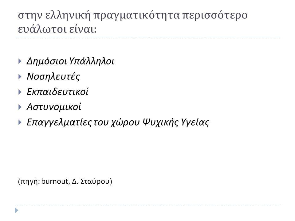 στην ελληνική πραγματικότητα περισσότερο ευάλωτοι είναι :  Δημόσιοι Υπάλληλοι  Νοσηλευτές  Εκπαιδευτικοί  Αστυνομικοί  Επαγγελματίες του χώρου Ψυ