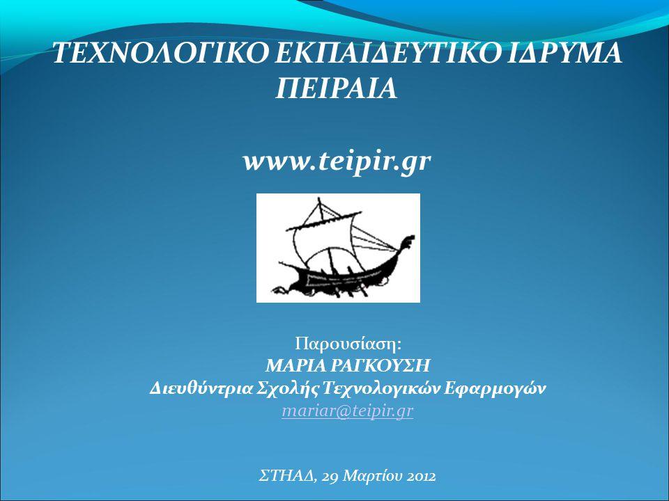 Παρουσίαση: ΜΑΡΙΑ ΡΑΓΚΟΥΣΗ Διευθύντρια Σχολής Τεχνολογικών Εφαρμογών mariar@teipir.gr ΣΤΗΑΔ, 29 Μαρτίου 2012 ΤΕΧΝΟΛΟΓΙΚΟ ΕΚΠΑΙΔΕΥΤΙΚΟ ΙΔΡΥΜΑ ΠΕΙΡΑΙΑ w