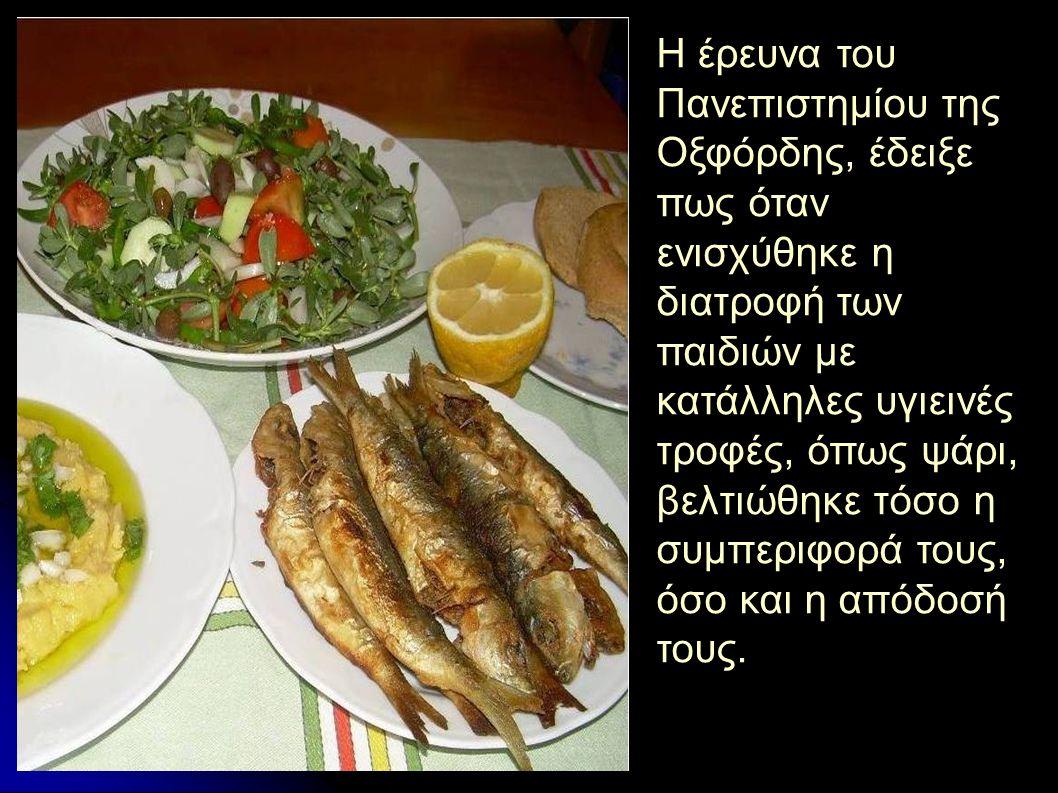 Η έρευνα του Πανεπιστημίου της Οξφόρδης, έδειξε πως όταν ενισχύθηκε η διατροφή των παιδιών με κατάλληλες υγιεινές τροφές, όπως ψάρι, βελτιώθηκε τόσο η συμπεριφορά τους, όσο και η απόδοσή τους.