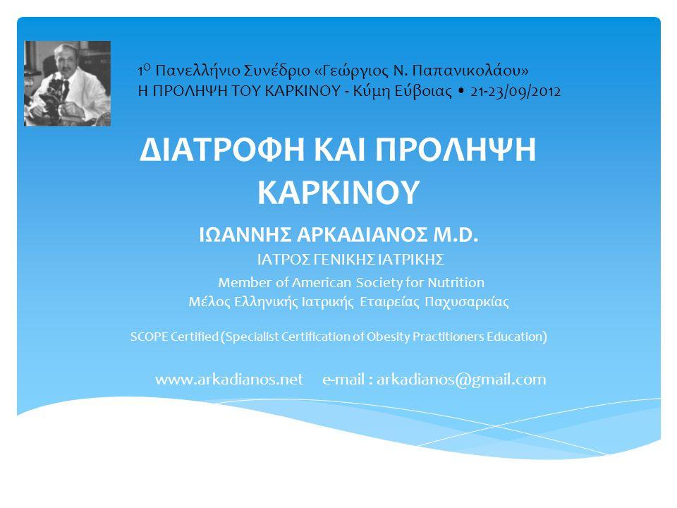 ΔΙΑΤΡΟΦΗ ΚΑΙ ΠΡΟΛΗΨΗ ΚΑΡΚΙΝΟΥ ΙΩΑΝΝΗΣ ΑΡΚΑΔΙΑΝΟΣ M.D. ΙΑΤΡΟΣ ΓΕΝΙΚΗΣ ΙΑΤΡΙΚΗΣ Member of American Society for Nutrition Μέλος Ελληνικής Ιατρικής Εταιρε