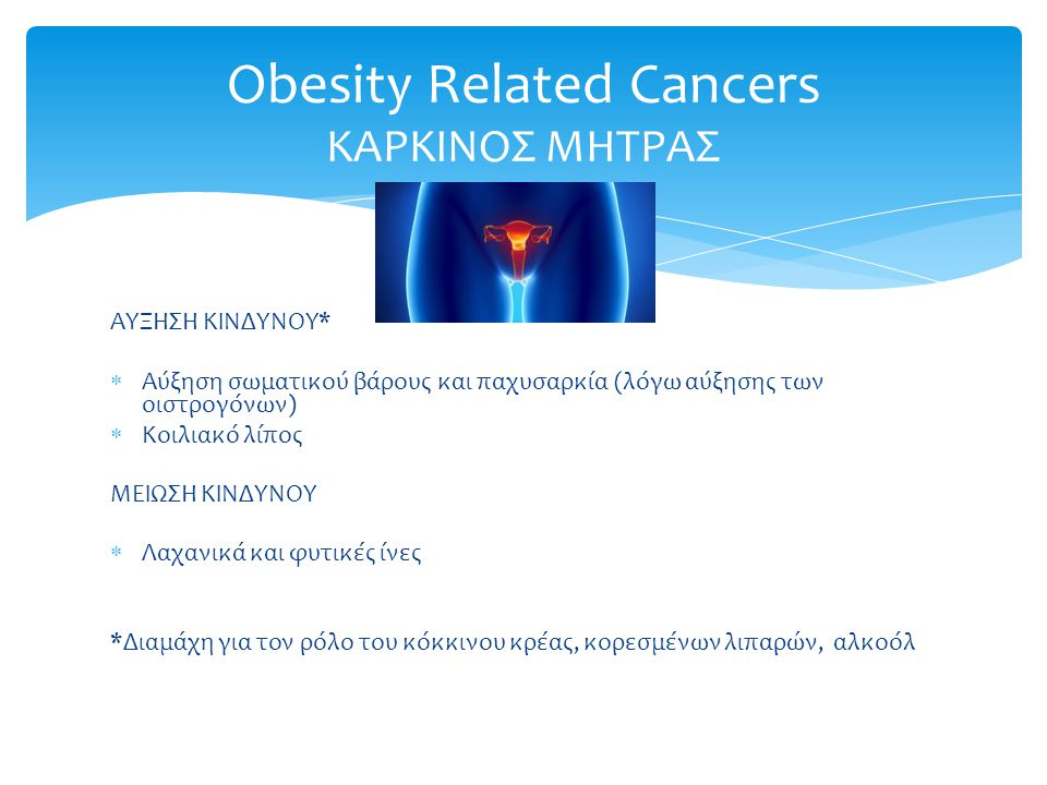 ΑΥΞΗΣΗ ΚΙΝΔΥΝΟΥ*  Αύξηση σωματικού βάρους και παχυσαρκία (λόγω αύξησης των οιστρογόνων)  Κοιλιακό λίπος ΜΕΙΩΣΗ ΚΙΝΔΥΝΟΥ  Λαχανικά και φυτικές ίνες *Διαμάχη για τον ρόλο του κόκκινου κρέας, κορεσμένων λιπαρών, αλκοόλ Obesity Related Cancers ΚΑΡΚΙΝΟΣ ΜΗΤΡΑΣ