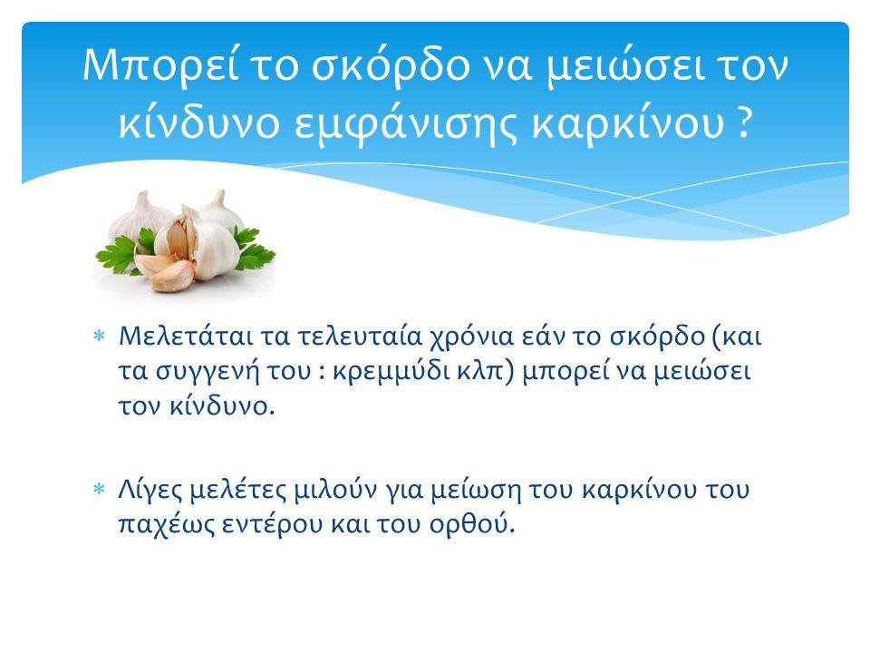  Μελετάται τα τελευταία χρόνια εάν το σκόρδο (και τα συγγενή του : κρεμμύδι κλπ) μπορεί να μειώσει τον κίνδυνο.  Λίγες μελέτες μιλούν για μείωση του