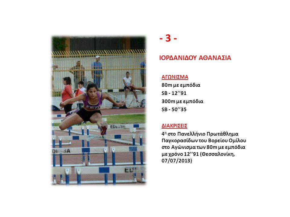- 3 - ΙΟΡΔΑΝΙΔΟΥ ΑΘΑΝΑΣΙΑ ΑΓΩΝΙΣΜΑ 80m με εμπόδια SB - 12''91 300m με εμπόδια SB - 50''35 ΔΙΑΚΡΙΣΕΙΣ 4 η στο Πανελλήνιο Πρωτάθλημα Παγκορασίδων του Βο