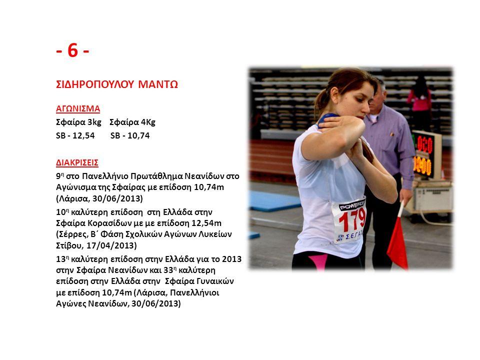 - 6 - ΣΙΔΗΡΟΠΟΥΛΟΥ ΜΑΝΤΩ ΑΓΩΝΙΣΜΑ Σφαίρα 3kg Σφαίρα 4Kg SB - 12,54 SB - 10,74 ΔΙΑΚΡΙΣΕΙΣ 9 η στο Πανελλήνιο Πρωτάθλημα Νεανίδων στο Αγώνισμα της Σφαίρ