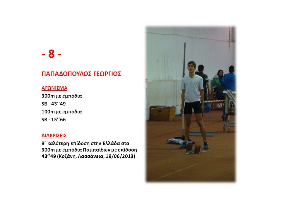 - 8 - ΠΑΠΑΔΟΠΟΥΛΟΣ ΓΕΩΡΓΙΟΣ ΑΓΩΝΙΣΜΑ 300m με εμπόδια SB - 43''49 100m με εμπόδια SB - 15''66 ΔΙΑΚΡΙΣΕΙΣ 8 η καλύτερη επίδοση στην Ελλάδα στα 300m με ε