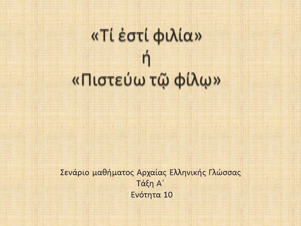 «Τί ἐστί φιλία» ή «Πιστεύω τῷ φίλῳ» Σενάριο μαθήματος Αρχαίας Ελληνικής Γλώσσας Τάξη Α΄ Ενότητα 10