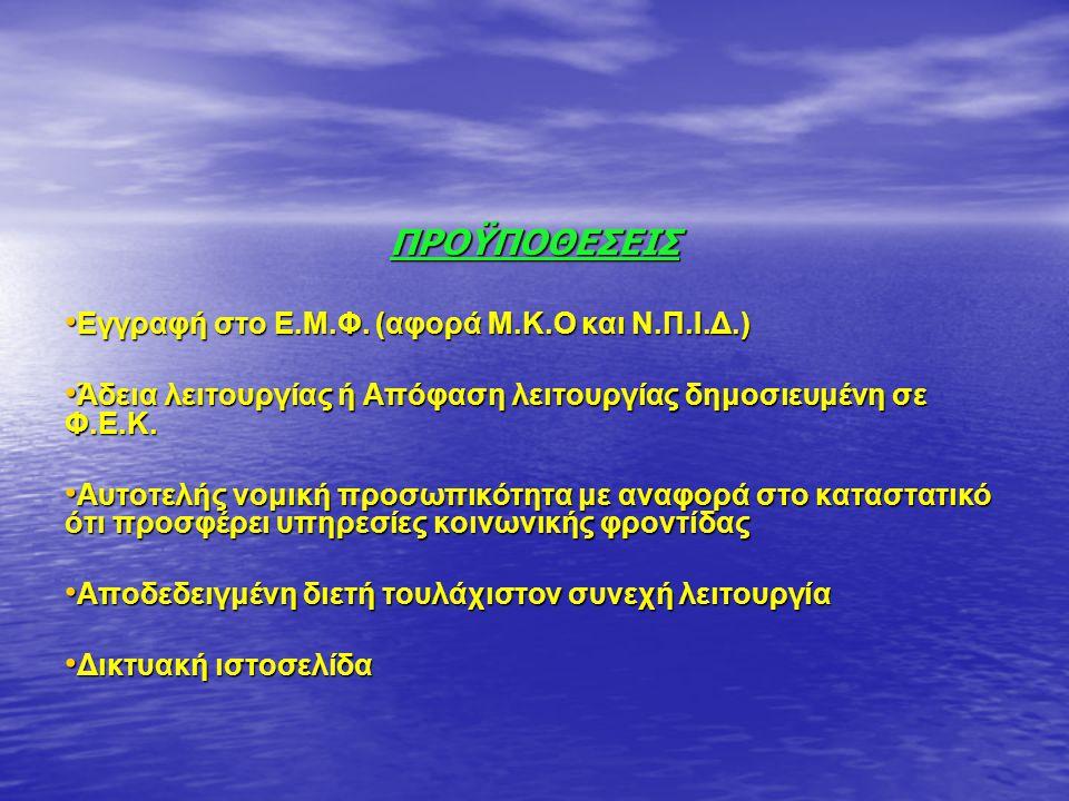 ΠΡΟΫΠΟΘΕΣΕΙΣ • Εγγραφή στο Ε.Μ.Φ. (αφορά Μ.Κ.Ο και Ν.Π.Ι.Δ.) • Άδεια λειτουργίας ή Απόφαση λειτουργίας δημοσιευμένη σε Φ.Ε.Κ. • Αυτοτελής νομική προσω