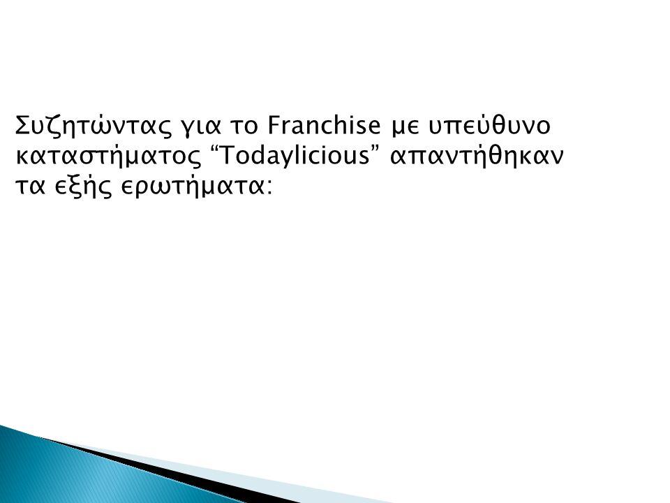 Συζητώντας για το Franchise με υπεύθυνο καταστήματος Todaylicious απαντήθηκαν τα εξής ερωτήματα:
