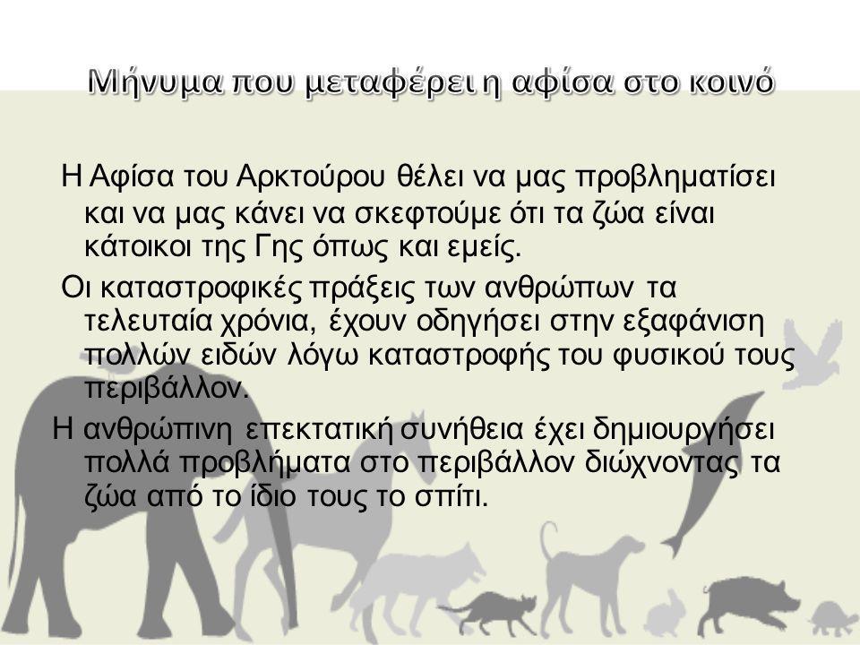 Η Αφίσα του Αρκτούρου θέλει να μας προβληματίσει και να μας κάνει να σκεφτούμε ότι τα ζώα είναι κάτοικοι της Γης όπως και εμείς. Οι καταστροφικές πράξ