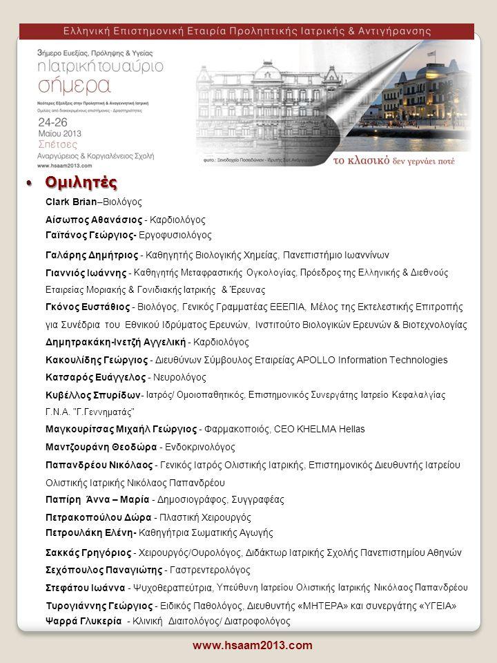  Επιτροπές www.hsaam2013.com ΕΠΙΣΤΗΜΟΝΙΚΗ ΕΠΙΤΡΟΠΗ •Παπαχαραλάμπους Μιχάλης •Γκόνος Ευστάθιος •Κατσαρός Ευάγγελος •Γιαννιός Ιωάννης •Τυρογιάννης Γεώργιος •Παπανδρέου Νίκος •Αίσωπος Αθανάσιος • Πρόεδρος Παπαχαραλάμπους Μιχαήλ Ειδικός Παθολόγος, Πρόεδρος ΕΕΕΠΙΑ* Επιστημονικός Διευθυντής «ORTHOBIOTIKI» Διευθυντής Παθολογίας Metropolitan * Ελληνική Επιστημονική Εταιρεία Προληπτικής Ιατρικής και Αντιγήρανσης (ΕΕΕΠΙΑ) ΟΡΓΑΝΩΤΙΚΗ ΕΠΙΤΡΟΠΗ •Παπαχαραλάμπους Μιχάλης •Τυρογιάννης Γεώργιος •Γιαννιός Ιωάννης •Στεφάτου Ιωάννα •Βογιατζόγλου Ιφιγένεια •Γαϊτάνος Γεώργιος •Γκόνος Ευστάθιος •Παπανδρέου Νικόλαος •Ποδηλασία δίπλα στη θάλασσα, ΣΑΒΒΑΤΟ 25/05/2013 στις 10:00 •Live Cooking με τοπικές σπεσιαλιτέ από τον Γυναικείο Συνεταιρισμό Σπετσών, ΣΑΒΒΑΤΟ 25/05/2013 στις 14.00 •Γιόγκα και pilates στην αμμουδιά (παραλία «Καΐκι), ΣΑΒΒΑΤΟ 25/05/2013 στις 18:00 •Πεζοπορία στο βουνό, ΚΥΡΙΑΚΗ 26/05/2013 στις 10:00  Δραστηριότητες Περισσότερες πληροφορίες για τις δραστηριότητες και δήλωση συμμετοχής εδώ.εδώ
