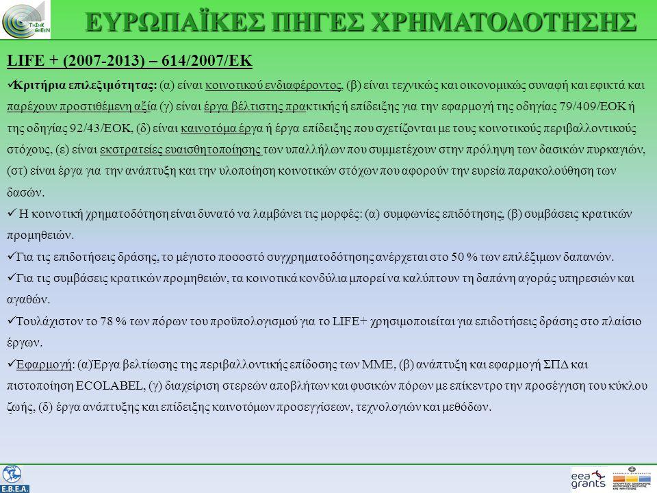 ΕΥΡΩΠΑΪΚΕΣ ΠΗΓΕΣ ΧΡΗΜΑΤΟΔΟΤΗΣΗΣ LIFE + (2007-2013) – 614/2007/ΕΚ  Κριτήρια επιλεξιμότητας: (α) είναι κοινοτικού ενδιαφέροντος, (β) είναι τεχνικώς και οικονομικώς συναφή και εφικτά και παρέχουν προστιθέμενη αξία (γ) είναι έργα βέλτιστης πρακτικής ή επίδειξης για την εφαρμογή της οδηγίας 79/409/ΕΟΚ ή της οδηγίας 92/43/ΕΟΚ, (δ) είναι καινοτόμα έργα ή έργα επίδειξης που σχετίζονται με τους κοινοτικούς περιβαλλοντικούς στόχους, (ε) είναι εκστρατείες ευαισθητοποίησης των υπαλλήλων που συμμετέχουν στην πρόληψη των δασικών πυρκαγιών, (στ) είναι έργα για την ανάπτυξη και την υλοποίηση κοινοτικών στόχων που αφορούν την ευρεία παρακολούθηση των δασών.