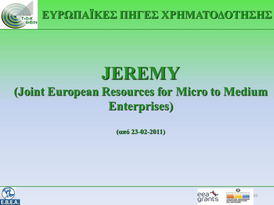 JEREMY (Joint European Resources for Micro to Medium Enterprises) (από 23-02-2011) 49 ΕΥΡΩΠΑΪΚΕΣ ΠΗΓΕΣ ΧΡΗΜΑΤΟΔΟΤΗΣΗΣ