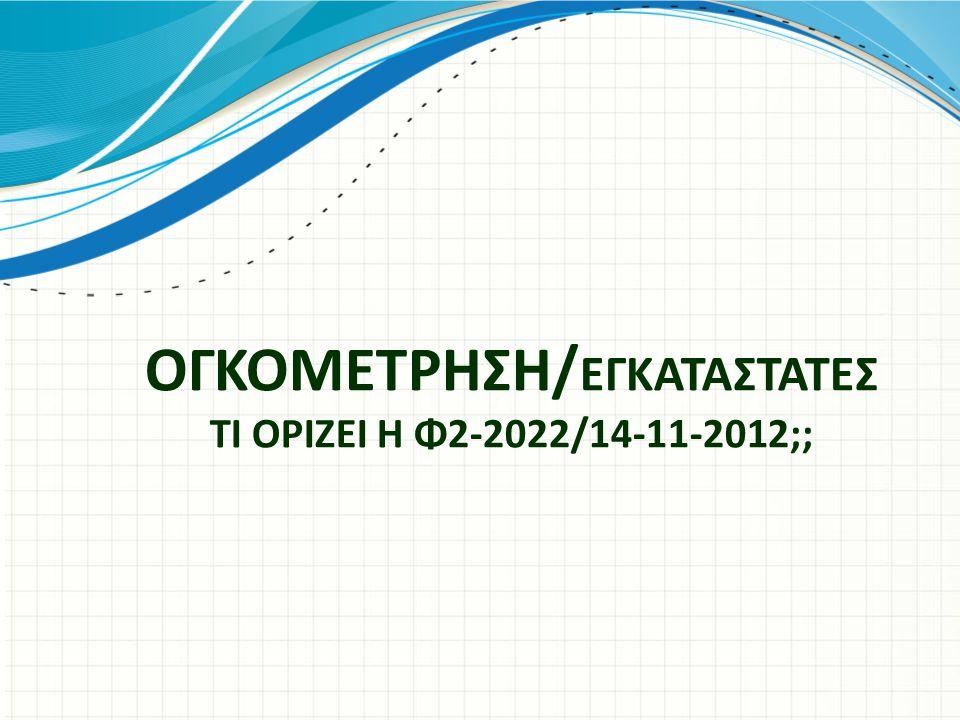 ΟΓΚΟΜΕΤΡΗΣΗ/ ΕΓΚΑΤΑΣΤΑΤΕΣ ΤΙ ΟΡΙΖΕΙ Η Φ2-2022/14-11-2012;;