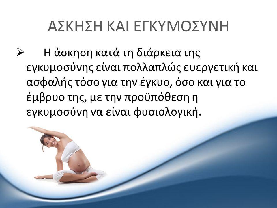 ΑΣΚΗΣΗ ΚΑΙ ΕΓΚΥΜΟΣΥΝΗ  Η άσκηση κατά τη διάρκεια της εγκυμοσύνης είναι πολλαπλώς ευεργετική και ασφαλής τόσο για την έγκυο, όσο και για το έμβρυο της