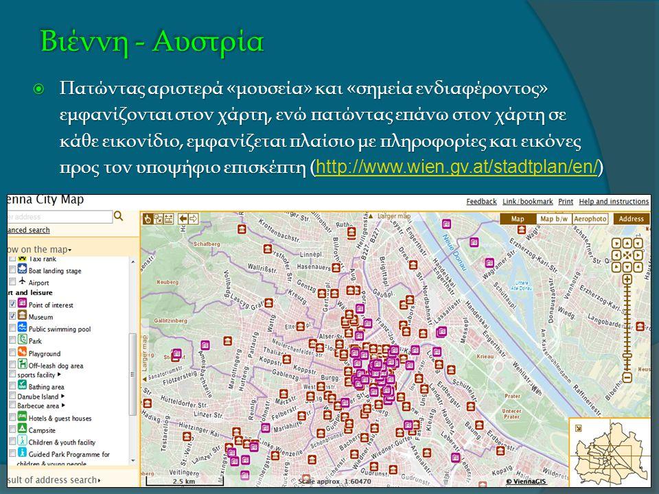 Βιέννη - Αυστρία  Πατώντας αριστερά «μουσεία» και «σημεία ενδιαφέροντος» εμφανίζονται στον χάρτη, ενώ πατώντας επάνω στον χάρτη σε κάθε εικονίδιο, εμφανίζεται πλαίσιο με πληροφορίες και εικόνες προς τον υποψήφιο επισκέπτη ()  Πατώντας αριστερά «μουσεία» και «σημεία ενδιαφέροντος» εμφανίζονται στον χάρτη, ενώ πατώντας επάνω στον χάρτη σε κάθε εικονίδιο, εμφανίζεται πλαίσιο με πληροφορίες και εικόνες προς τον υποψήφιο επισκέπτη ( http://www.wien.gv.at/stadtplan/en/ ) http://www.wien.gv.at/stadtplan/en/