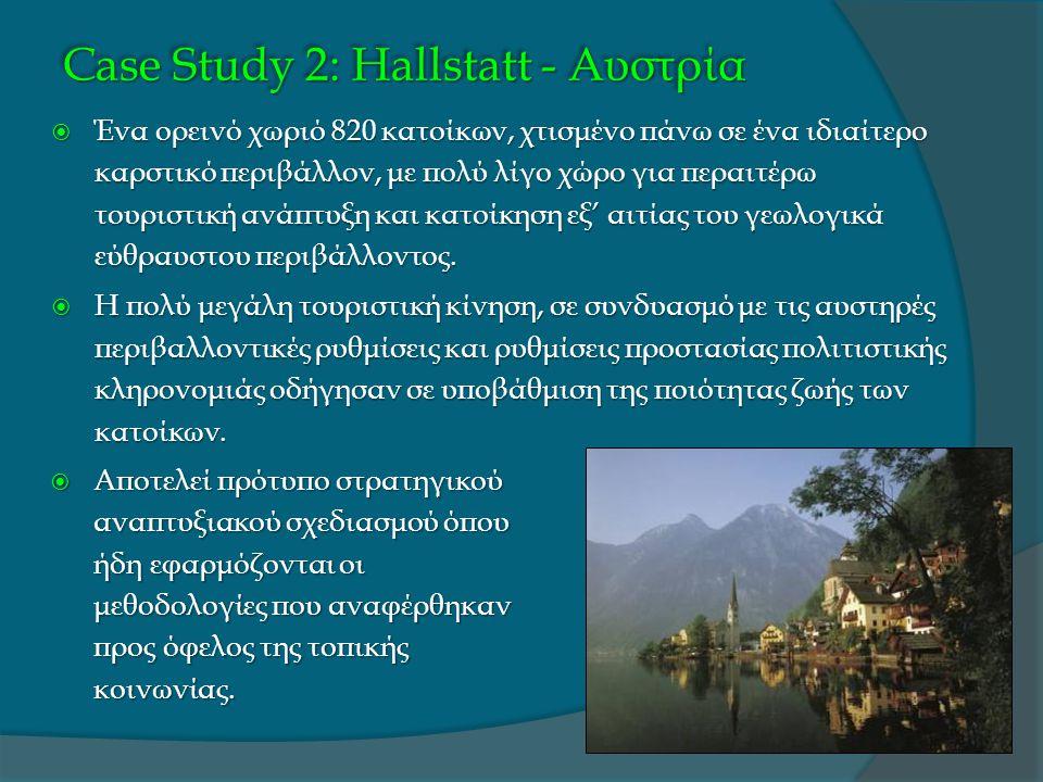 Case Study 2: Hallstatt - Αυστρία  Ένα ορεινό χωριό 820 κατοίκων, χτισμένο πάνω σε ένα ιδιαίτερο καρστικό περιβάλλον, με πολύ λίγο χώρο για περαιτέρω τουριστική ανάπτυξη και κατοίκηση εξ' αιτίας του γεωλογικά εύθραυστου περιβάλλοντος.