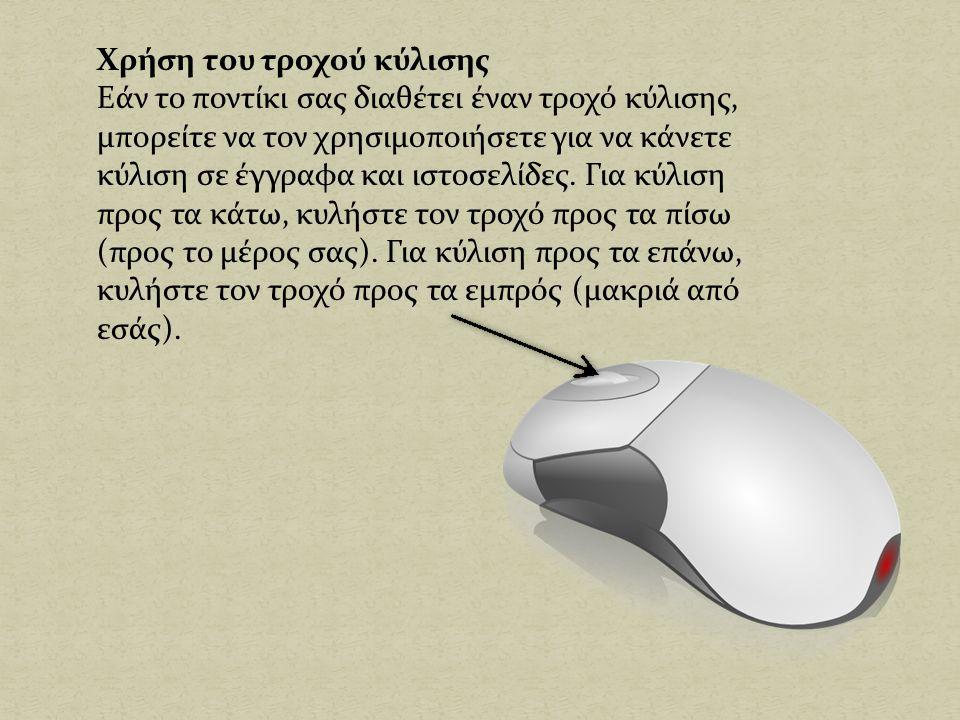 Χρήση του τροχού κύλισης Εάν το ποντίκι σας διαθέτει έναν τροχό κύλισης, μπορείτε να τον χρησιμοποιήσετε για να κάνετε κύλιση σε έγγραφα και ιστοσελίδες.