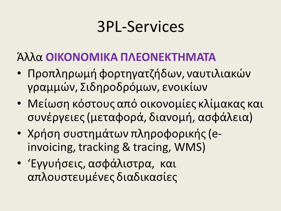 3PL-Services Άλλα ΟΙΚΟΝΟΜΙΚΑ ΠΛΕΟΝΕΚΤΗΜΑΤΑ • Προπληρωμή φορτηγατζήδων, ναυτιλιακών γραμμών, Σιδηροδρόμων, ενοικίων • Μείωση κόστους από οικονομίες κλίμακας και συνέργειες (μεταφορά, διανομή, ασφάλεια) • Χρήση συστημάτων πληροφορικής (e- invoicing, tracking & tracing, WMS) • 'Εγγυήσεις, ασφάλιστρα, και απλουστευμένες διαδικασίες