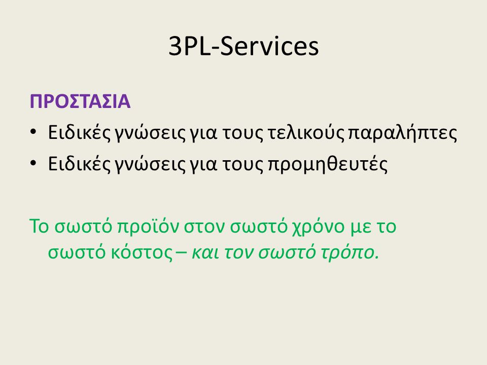 3PL-Services ΠΡΟΣΤΑΣΙΑ • Ειδικές γνώσεις για τους τελικούς παραλήπτες • Ειδικές γνώσεις για τους προμηθευτές Το σωστό προϊόν στον σωστό χρόνο με το σωστό κόστος – και τον σωστό τρόπο.
