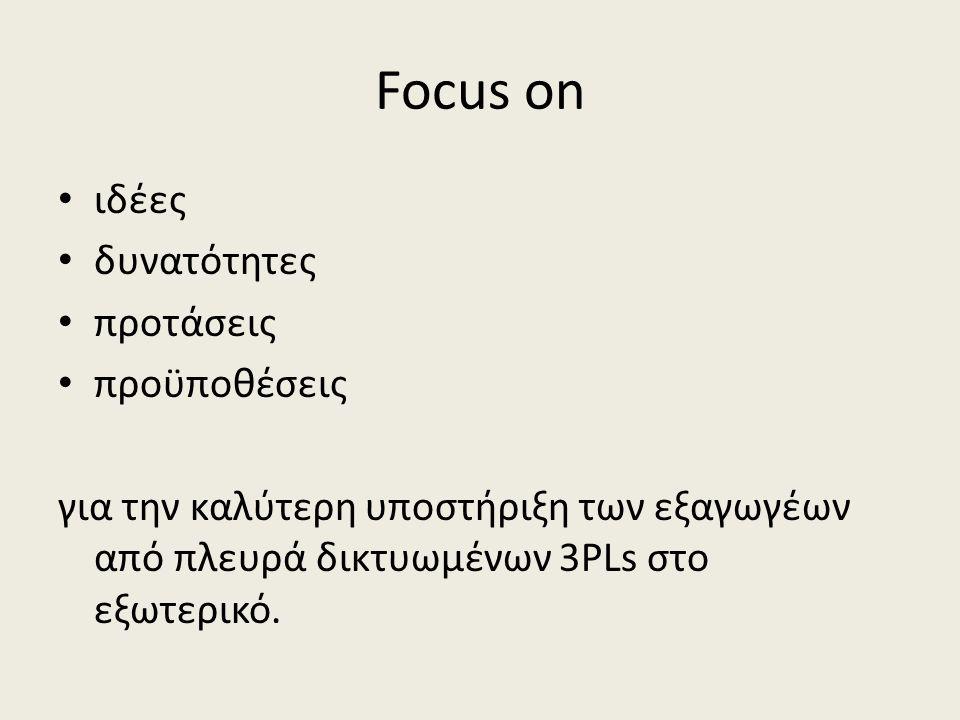 Focus on • ιδέες • δυνατότητες • προτάσεις • προϋποθέσεις για την καλύτερη υποστήριξη των εξαγωγέων από πλευρά δικτυωμένων 3PLs στο εξωτερικό.