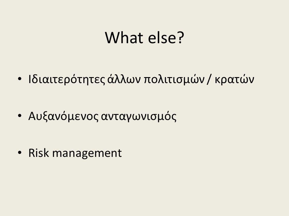 What else • Ιδιαιτερότητες άλλων πολιτισμών / κρατών • Αυξανόμενος ανταγωνισμός • Risk management