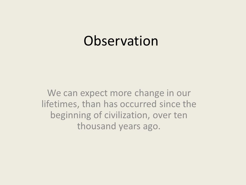 Observation We can expect more change in our lifetimes, than has occurred since the beginning of civilization, over ten thousand years ago.