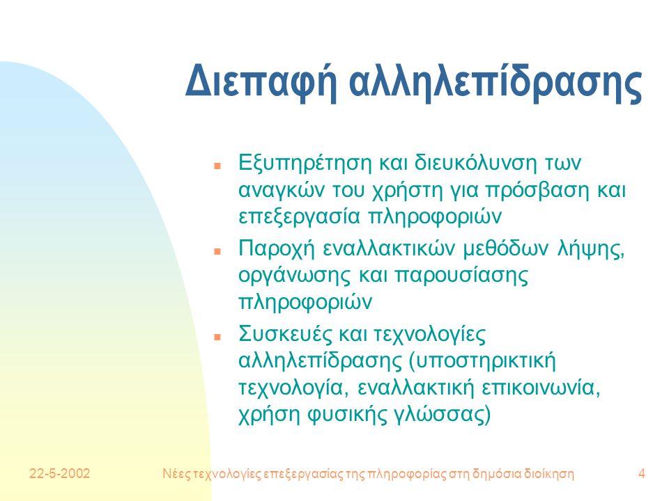 22-5-2002Νέες τεχνολογίες επεξεργασίας της πληροφορίας στη δημόσια διοίκηση4 Διεπαφή αλληλεπίδρασης n Εξυπηρέτηση και διευκόλυνση των αναγκών του χρήστη για πρόσβαση και επεξεργασία πληροφοριών n Παροχή εναλλακτικών μεθόδων λήψης, οργάνωσης και παρουσίασης πληροφοριών n Συσκευές και τεχνολογίες αλληλεπίδρασης (υποστηρικτική τεχνολογία, εναλλακτική επικοινωνία, χρήση φυσικής γλώσσας)