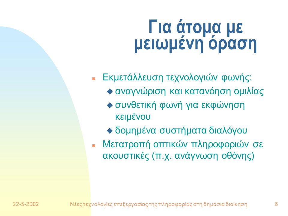 22-5-2002Νέες τεχνολογίες επεξεργασίας της πληροφορίας στη δημόσια διοίκηση6 Για άτομα με μειωμένη όραση n Εκμετάλλευση τεχνολογιών φωνής: u αναγνώριση και κατανόηση ομιλίας u συνθετική φωνή για εκφώνηση κειμένου u δομημένα συστήματα διαλόγου n Μετατροπή οπτικών πληροφοριών σε ακουστικές (π.χ.