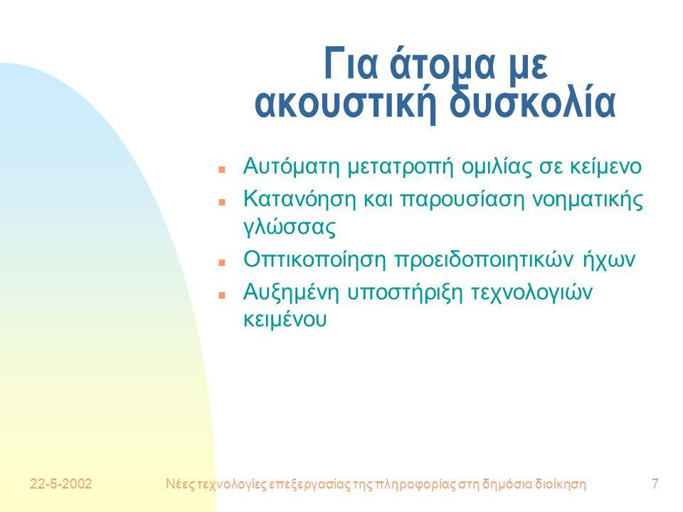 22-5-2002Νέες τεχνολογίες επεξεργασίας της πληροφορίας στη δημόσια διοίκηση7 Για άτομα με ακουστική δυσκολία n Αυτόματη μετατροπή ομιλίας σε κείμενο n Κατανόηση και παρουσίαση νοηματικής γλώσσας n Οπτικοποίηση προειδοποιητικών ήχων n Αυξημένη υποστήριξη τεχνολογιών κειμένου