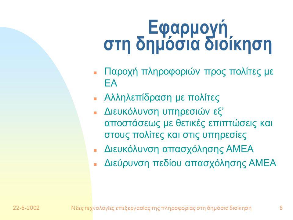 22-5-2002Νέες τεχνολογίες επεξεργασίας της πληροφορίας στη δημόσια διοίκηση8 Εφαρμογή στη δημόσια διοίκηση n Παροχή πληροφοριών προς πολίτες με ΕΑ n Αλληλεπίδραση με πολίτες n Διευκόλυνση υπηρεσιών εξ' αποστάσεως με θετικές επιπτώσεις και στους πολίτες και στις υπηρεσίες n Διευκόλυνση απασχόλησης ΑΜΕΑ n Διεύρυνση πεδίου απασχόλησης ΑΜΕΑ