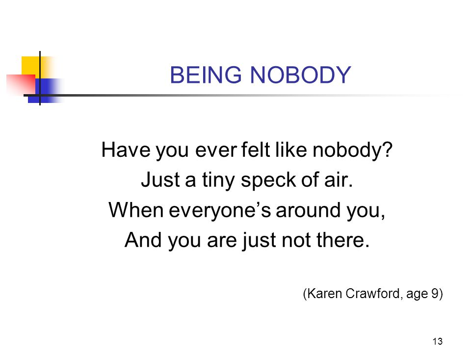 13 BEING NOBODY Have you ever felt like nobody? Just a tiny speck of air. When everyone's around you, And you are just not there. (Karen Crawford, age