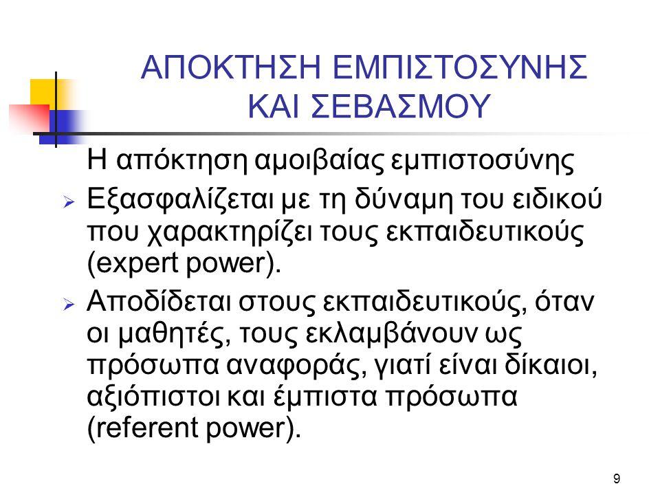 9 ΑΠΟΚΤΗΣΗ ΕΜΠΙΣΤΟΣΥΝΗΣ ΚΑΙ ΣΕΒΑΣΜΟΥ Η απόκτηση αμοιβαίας εμπιστοσύνης  Εξασφαλίζεται με τη δύναμη του ειδικού που χαρακτηρίζει τους εκπαιδευτικούς (expert power).