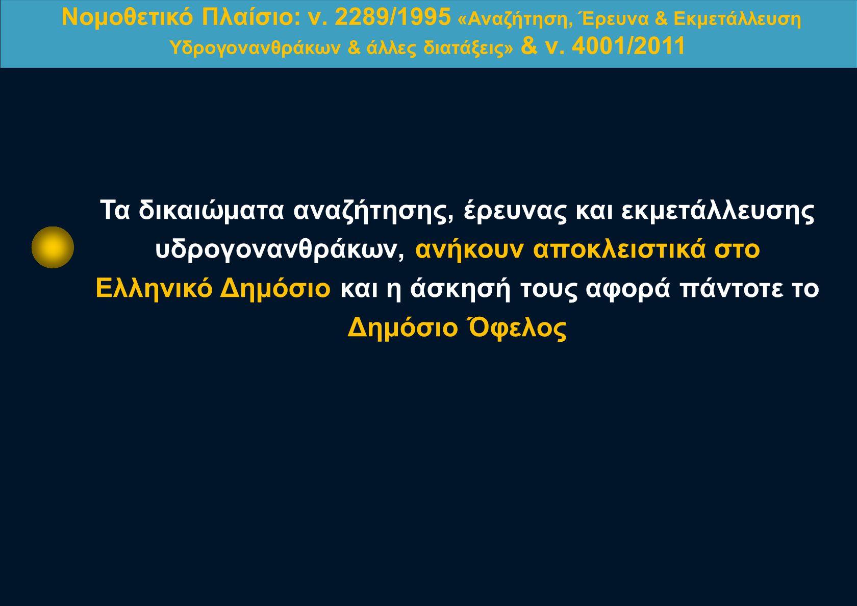 Νομοθετικό Πλαίσιο: ν. 2289/1995 «Αναζήτηση, Έρευνα & Εκμετάλλευση Υδρογονανθράκων & άλλες διατάξεις» & ν. 4001/2011 Τα δικαιώματα αναζήτησης, έρευνας