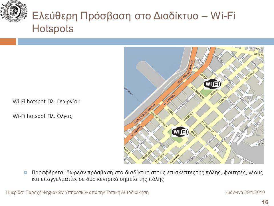 16 Ημερίδα: Παροχή Ψηφιακών Υπηρεσιών από την Τοπική ΑυτοδιοίκησηΙωάννινα 29/1/2010 Ελεύθερη Πρόσβαση στο Διαδίκτυο – Wi-Fi Hotspots  Προσφέρεται δωρεάν πρόσβαση στο διαδίκτυο στους επισκέπτες της πόλης, φοιτητές, νέους και επαγγελματίες σε δύο κεντρικά σημεία της πόλης Wi-Fi hotspot Πλ.