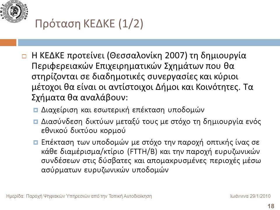 18 Ημερίδα: Παροχή Ψηφιακών Υπηρεσιών από την Τοπική ΑυτοδιοίκησηΙωάννινα 29/1/2010 Πρόταση ΚΕΔΚΕ (1/2)  Η ΚΕΔΚΕ προτείνει ( Θεσσαλονίκη 2007) τη δημιουργία Περιφερειακών Επιχειρηματικών Σχημάτων που θα στηρίζονται σε διαδημοτικές συνεργασίες και κύριοι μέτοχοι θα είναι οι αντίστοιχοι Δήμοι και Κοινότητες.
