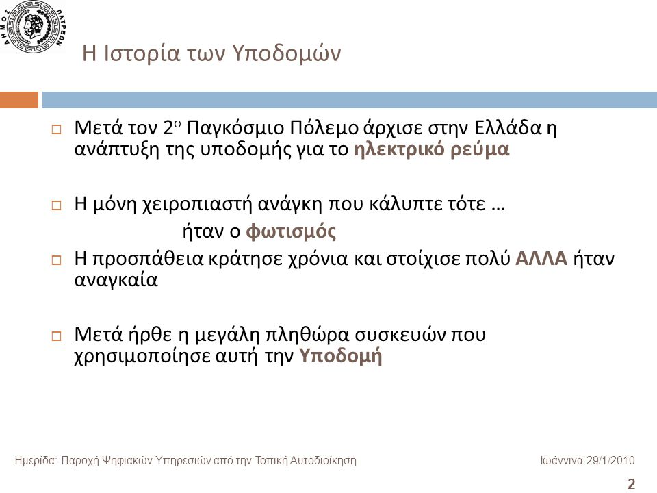 2 Ημερίδα: Παροχή Ψηφιακών Υπηρεσιών από την Τοπική ΑυτοδιοίκησηΙωάννινα 29/1/2010  Μετά τον 2 ο Παγκόσμιο Πόλεμο άρχισε στην Ελλάδα η ανάπτυξη της υποδομής για το ηλεκτρικό ρεύμα  Η μόνη χειροπιαστή ανάγκη που κάλυπτε τότε … ήταν ο φωτισμός  Η προσπάθεια κράτησε χρόνια και στοίχισε πολύ ΑΛΛΑ ήταν αναγκαία  Μετά ήρθε η μεγάλη πληθώρα συσκευών που χρησιμοποίησε αυτή την Υποδομή H Ιστορία των Υποδομών