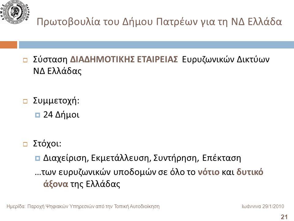 21 Ημερίδα: Παροχή Ψηφιακών Υπηρεσιών από την Τοπική ΑυτοδιοίκησηΙωάννινα 29/1/2010 Πρωτοβουλία του Δήμου Πατρέων για τη ΝΔ Ελλάδα  Σύσταση ΔΙΑΔΗΜΟΤΙΚΗΣ ΕΤΑΙΡΕΙΑΣ Ευρυζωνικών Δικτύων ΝΔ Ελλάδας  Συμμετοχή :  24 Δήμοι  Στόχοι :  Διαχείριση, Εκμετάλλευση, Συντήρηση, Επέκταση … των ευρυζωνικών υποδομών σε όλο το νότιο και δυτικό άξονα της Ελλάδας
