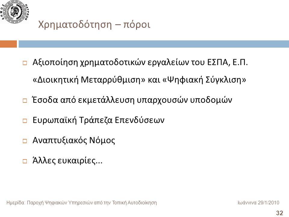 32 Ημερίδα: Παροχή Ψηφιακών Υπηρεσιών από την Τοπική ΑυτοδιοίκησηΙωάννινα 29/1/2010 Χρηματοδότηση – πόροι  Αξιοποίηση χρηματοδοτικών εργαλείων του ΕΣΠΑ, Ε.
