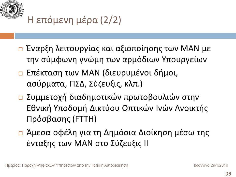 36 Ημερίδα: Παροχή Ψηφιακών Υπηρεσιών από την Τοπική ΑυτοδιοίκησηΙωάννινα 29/1/2010 Η επόμενη μέρα (2/2)  Έναρξη λειτουργίας και αξιοποίησης των ΜΑΝ με την σύμφωνη γνώμη των αρμόδιων Υπουργείων  Επέκταση των ΜΑΝ ( διευρυμένοι δήμοι, ασύρματα, ΠΣΔ, Σύζευξις, κλπ.)  Συμμετοχή διαδημοτικών πρωτοβουλιών στην Εθνική Υποδομή Δικτύου Οπτικών Ινών Ανοικτής Πρόσβασης ( FTTH)  Άμεσα οφέλη για τη Δημόσια Διοίκηση μέσω της ένταξης των ΜΑΝ στο Σύζευξις ΙΙ