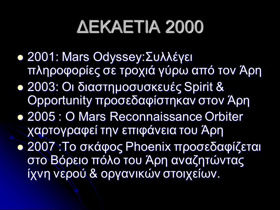 ΔΕΚΑΕΤΙΑ 2000  2001: Mars Odyssey:Συλλέγει πληροφορίες σε τροχιά γύρω από τον Άρη  2003: Οι διαστημοσυσκευές Spirit & Opportunity προσεδαφίστηκαν στον Άρη  2005 : Ο Mars Reconnaissance Orbiter χαρτογραφεί την επιφάνεια του Άρη  2007 :Το σκάφος Phoenix προσεδαφίζεται στο Βόρειο πόλο του Άρη αναζητώντας ίχνη νερού & οργανικών στοιχείων.