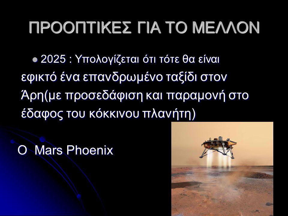 ΠΡΟΟΠΤΙΚΕΣ ΓΙΑ ΤΟ ΜΕΛΛΟΝ  2025 : Υπολογίζεται ότι τότε θα είναι εφικτό ένα επανδρωμένο ταξίδι στον εφικτό ένα επανδρωμένο ταξίδι στον Άρη(με προσεδάφιση και παραμονή στο Άρη(με προσεδάφιση και παραμονή στο έδαφος του κόκκινου πλανήτη) έδαφος του κόκκινου πλανήτη) O Mars Phoenix