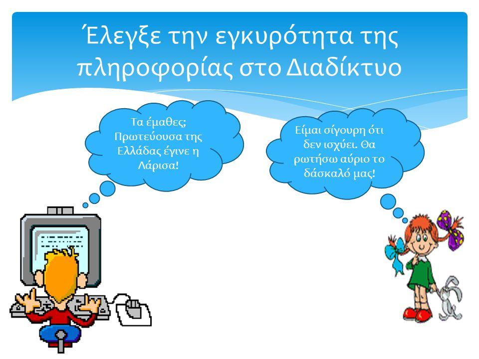 Έλεγξε την εγκυρότητα της πληροφορίας στο Διαδίκτυο Τα έμαθες; Πρωτεύουσα της Ελλάδας έγινε η Λάρισα.
